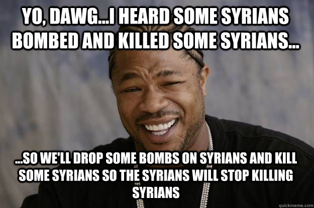 Yo, Dawg...I heard some Syrians bombed and killed some Syrians... ...so we'll drop some bombs on Syrians and kill some syrians so the SYrians will stop killing syrians - Yo, Dawg...I heard some Syrians bombed and killed some Syrians... ...so we'll drop some bombs on Syrians and kill some syrians so the SYrians will stop killing syrians  Xzibit meme