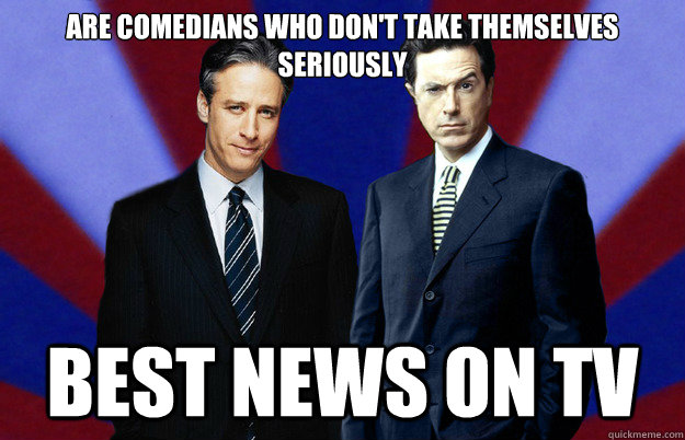 are comedians who don't take themselves seriously Best news on tv - are comedians who don't take themselves seriously Best news on tv  Good guys Stewart and Colbert