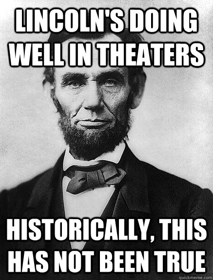lincoln's doing well in theaters historically, this has not been true