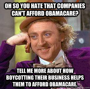 Oh so you hate that companies can't afford ObamaCare? Tell me more about how boycotting their business helps them to afford ObamaCare. - Oh so you hate that companies can't afford ObamaCare? Tell me more about how boycotting their business helps them to afford ObamaCare.  Condescending Wonka