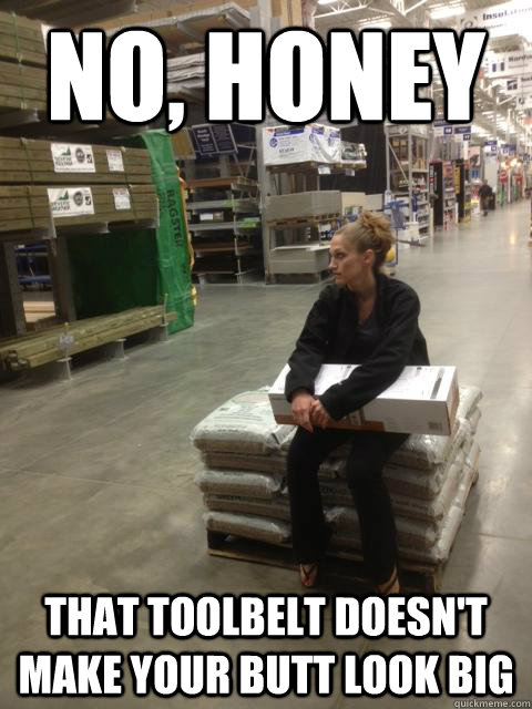 No, honey That toolbelt doesn't make your butt look big  Lowes girl