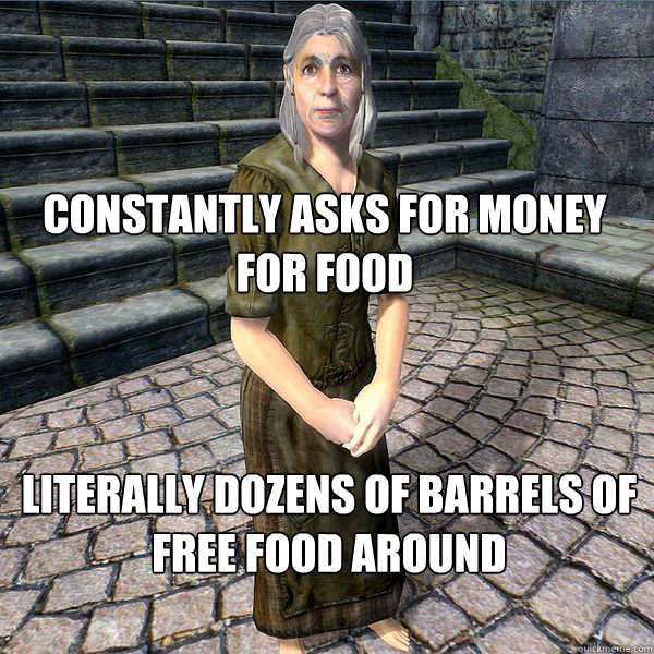 constantly asks for money for food literally dozens of barrels of free food around - constantly asks for money for food literally dozens of barrels of free food around  Beggar Logic