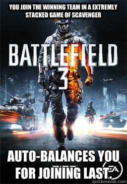 You join the winning team in a extremly stacked game of Scavenger Auto-balances you for joining last.  Scumbag Battlefield 3