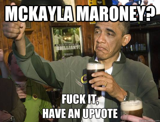 McKayla Maroney? Fuck it, have an upvote - McKayla Maroney? Fuck it, have an upvote  Upvoting Obama
