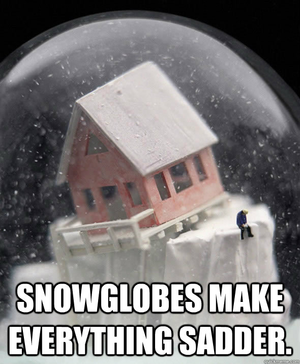 Snowglobes make everything sadder.  -  Snowglobes make everything sadder.   Ode to a Reddit remark - truer words have never been spoken iamesauce