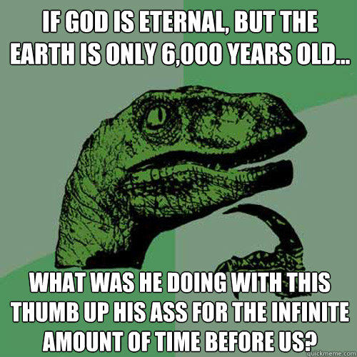 If God is eternal, but the Earth is only 6,000 years old... what was he doing with this thumb up his ass for the infinite amount of time before us? - If God is eternal, but the Earth is only 6,000 years old... what was he doing with this thumb up his ass for the infinite amount of time before us?  Philosoraptor