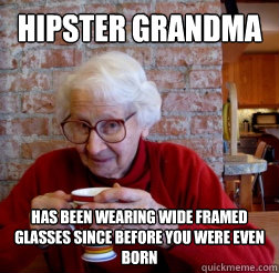 Hipster Grandma Has been wearing wide framed glasses since before you were even born
