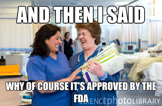 and then i said why of course it's approved by the fda  laughing nurses