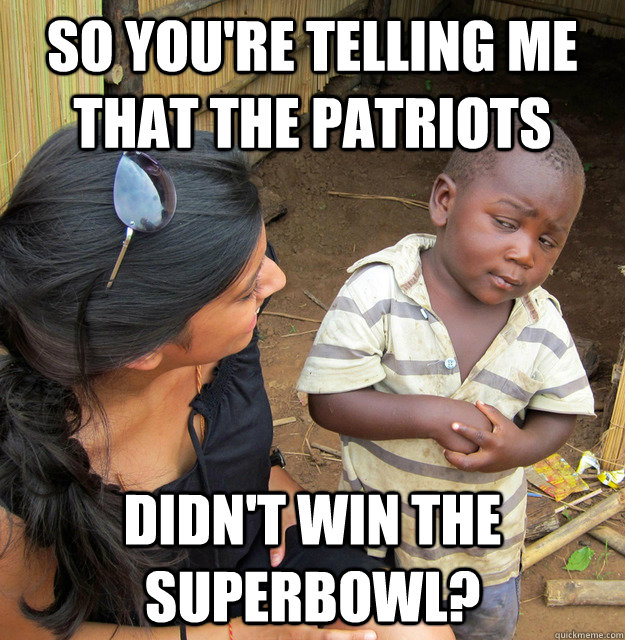 So you're telling me that the Patriots  didn't win the superbowl?