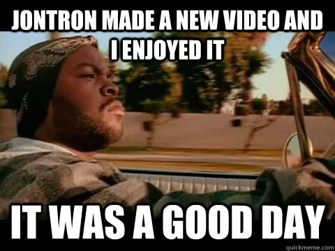 JonTron made a new video and I enjoyed it it was a good day
