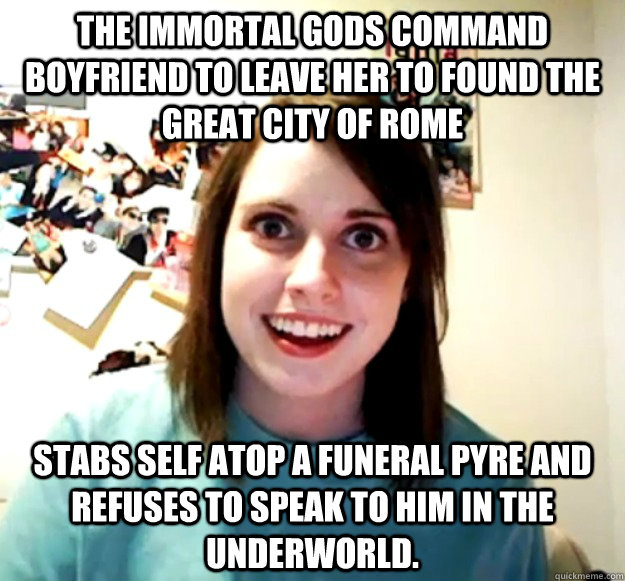The immortal gods command boyfriend to leave her to found the great city of Rome Stabs self atop a funeral pyre and refuses to speak to him in the underworld. - The immortal gods command boyfriend to leave her to found the great city of Rome Stabs self atop a funeral pyre and refuses to speak to him in the underworld.  Misc
