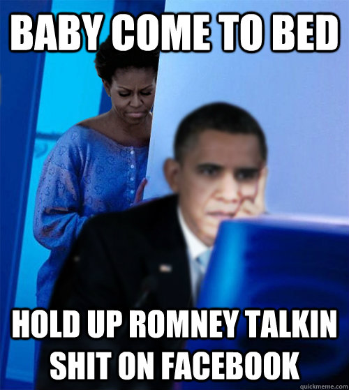 Baby come to bed Hold up Romney talkin Shit on FAcebook