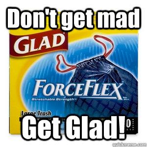 Don't get mad Get Glad! - Don't get mad Get Glad!  Dont get mad get glad