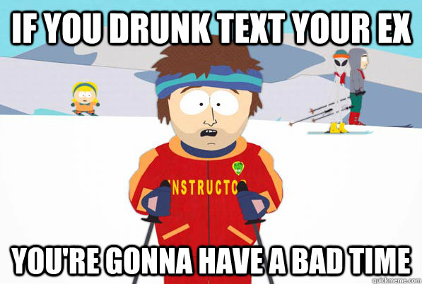 If you drunk text your ex you're gonna have a bad time - If you drunk text your ex you're gonna have a bad time  Bad Time Ski Instructor