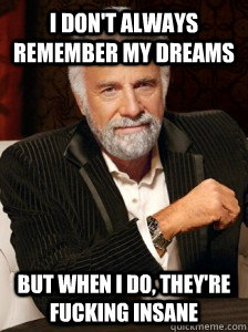 I don't always remember my dreams But when I do, they're fucking insane  i dont always