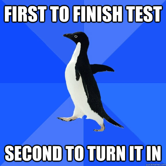 First to finish test second to turn it in - First to finish test second to turn it in  Socially Awkward Penguin
