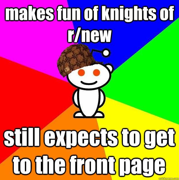makes fun of knights of r/new still expects to get to the front page - makes fun of knights of r/new still expects to get to the front page  Scumbag Redditor