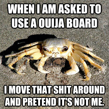 When I am asked to use a ouija board I move that shit around and pretend it's not me.