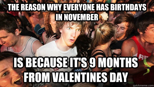 The reason why everyone has birthdays in november Is because it's 9 months from valentines day  - The reason why everyone has birthdays in november Is because it's 9 months from valentines day   Sudden Clarity Clarence