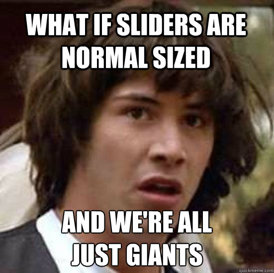 what if sliders are normal sized and we're all  just giants - what if sliders are normal sized and we're all  just giants  conspiracy keanu