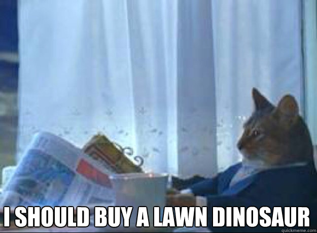 I should buy a lawn dinosaur  - I should buy a lawn dinosaur   I should buy a boat cat