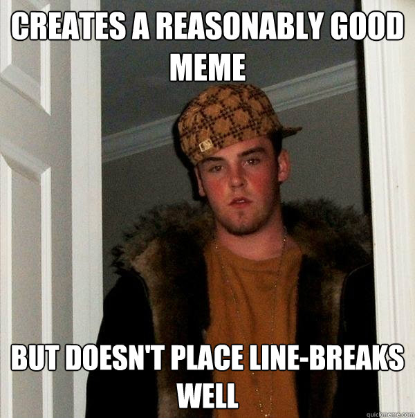 Creates a reasonably good meme but doesn't place line-breaks well - Creates a reasonably good meme but doesn't place line-breaks well  Scumbag Steve