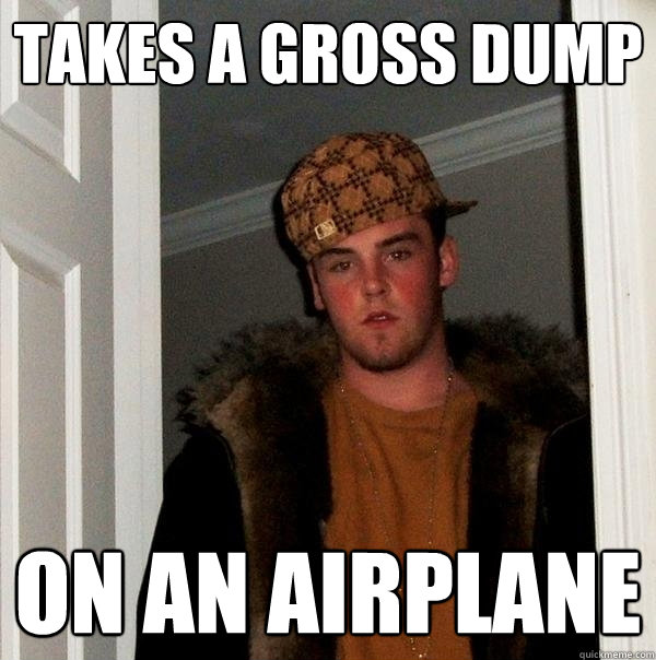 takes a gross dump on an airplane - takes a gross dump on an airplane  Scumbag Steve