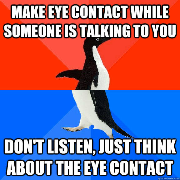 Make eye contact while someone is talking to you don't listen, just think about the eye contact - Make eye contact while someone is talking to you don't listen, just think about the eye contact  Socially Awesome Awkward Penguin