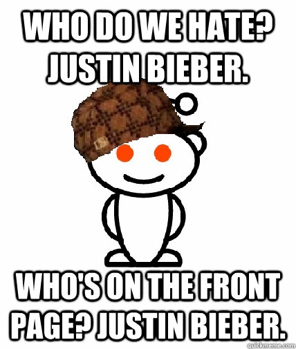 Who do we hate? Justin Bieber. Who's on the front page? Justin Bieber. - Who do we hate? Justin Bieber. Who's on the front page? Justin Bieber.  Scumbag Redditor