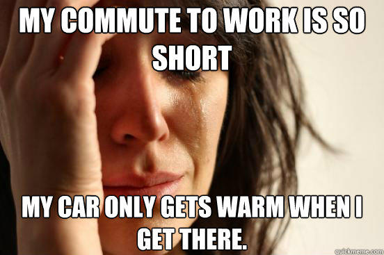 My commute to work is so short My car only gets warm when I get there.  - My commute to work is so short My car only gets warm when I get there.   First World Problems