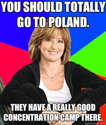 You should totally go to Poland. They have a really good concentration camp there. - You should totally go to Poland. They have a really good concentration camp there.  Sheltering Suburban Mom