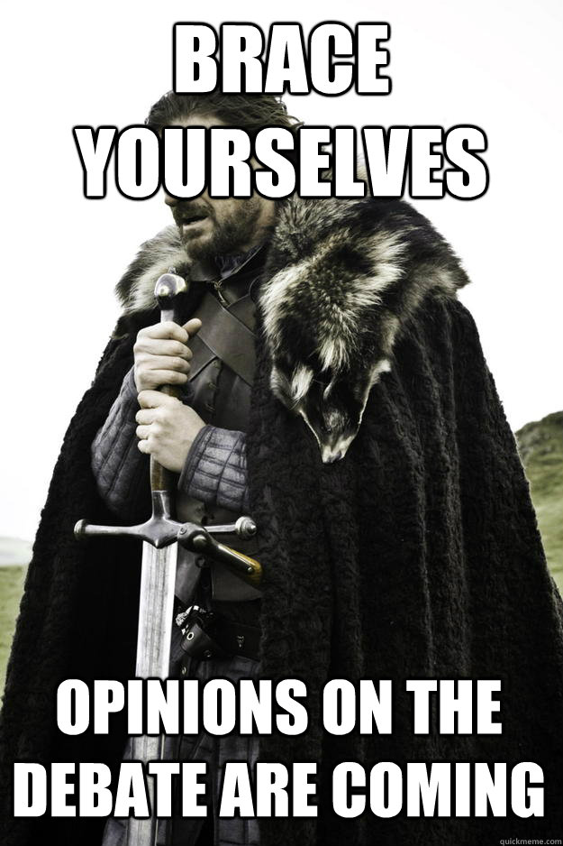 Brace yourselves opinions on the debate are coming - Brace yourselves opinions on the debate are coming  Winter is coming