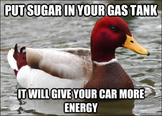 put sugar in your gas tank it will give your car more energy - put sugar in your gas tank it will give your car more energy  Malicious Advice Mallard