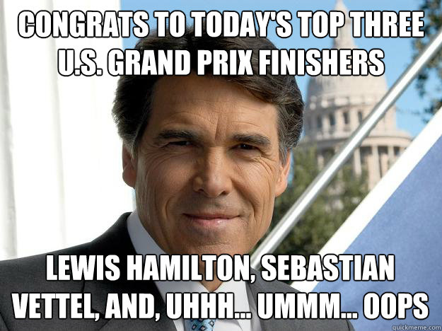 congrats to today's top three u.s. grand prix finishers lewis hamilton, sebastian vettel, and, uhhh... ummm... oops - congrats to today's top three u.s. grand prix finishers lewis hamilton, sebastian vettel, and, uhhh... ummm... oops  Rick perry