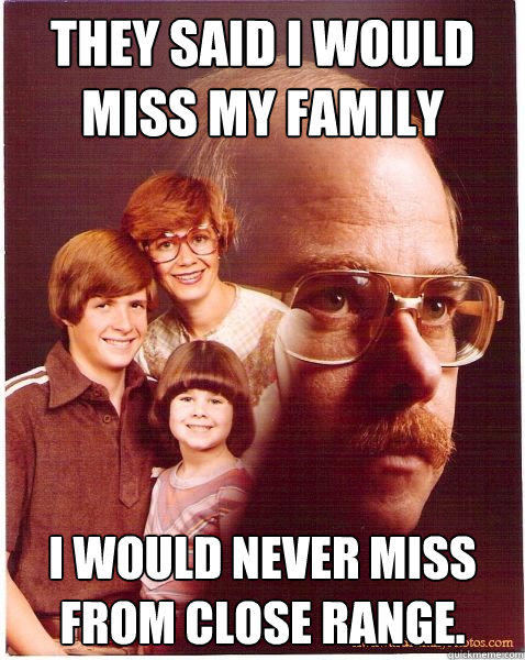 They said I would miss my family I would never miss from close range.  Vengeance Dad