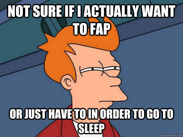 Not sure if i actually want to fap Or just have to in order to go to sleep - Not sure if i actually want to fap Or just have to in order to go to sleep  Futurama