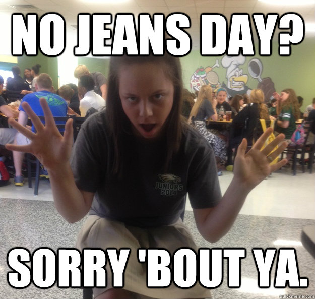 e9afe215051c655fb46ce25285db3fc41490cfdafc526bc3de92bd5832f6143c no jeans day? sorry 'bout ya sorry bout ya quickmeme,Jeans Day Meme