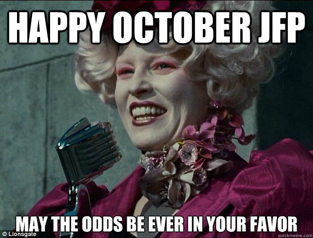 Happy OCTOber JFP May the odds be Ever in your Favor