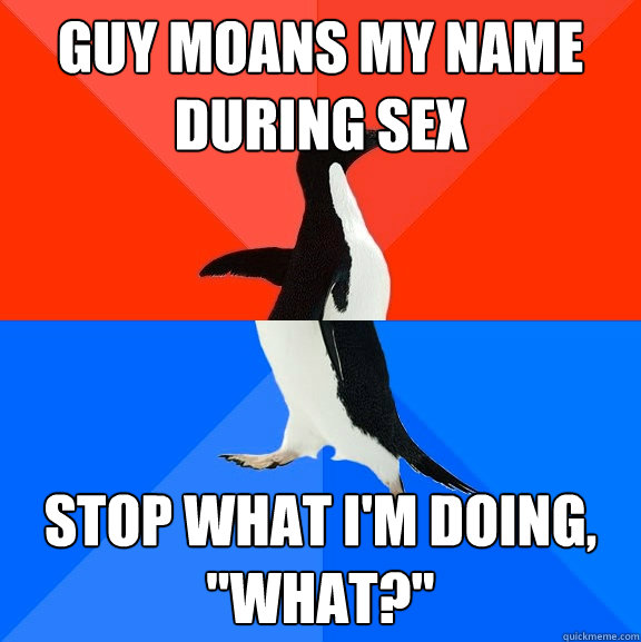 Guy moans my name during sex stop what I'm doing,