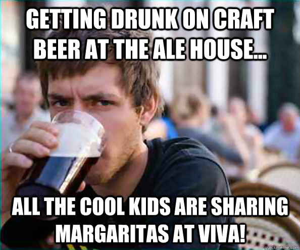 getting drunk on craft beer at the ale house... all the cool kids are sharing margaritas at VIVA! - getting drunk on craft beer at the ale house... all the cool kids are sharing margaritas at VIVA!  Lazy College Senior