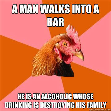 A man walks into a bar He is an alcoholic whose drinking is destroying his family - A man walks into a bar He is an alcoholic whose drinking is destroying his family  Anti-Joke Chicken