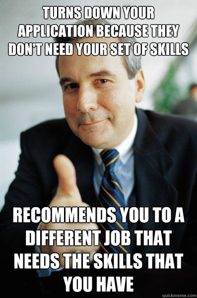 Turns down your application because they don't need your set of skills recommends you to a different job that needs the skills that you have - Turns down your application because they don't need your set of skills recommends you to a different job that needs the skills that you have  Good Guy Boss