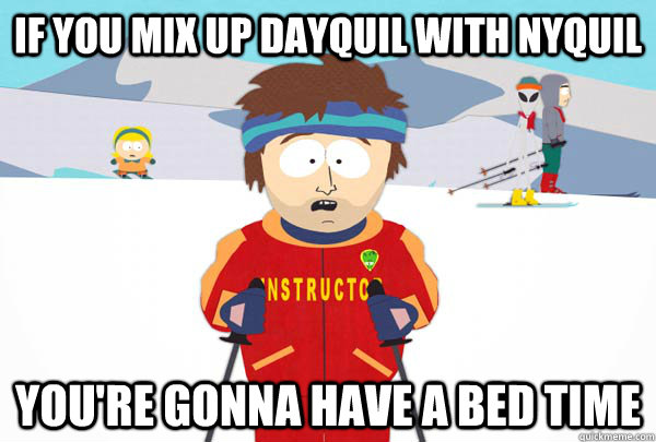 if you mix up dayquil with nyquil You're gonna have a bed time - if you mix up dayquil with nyquil You're gonna have a bed time  Super Cool Ski Instructor
