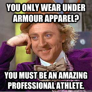You only wear Under Armour apparel? You must be an amazing professional athlete. - You only wear Under Armour apparel? You must be an amazing professional athlete.  Condescending Wonka