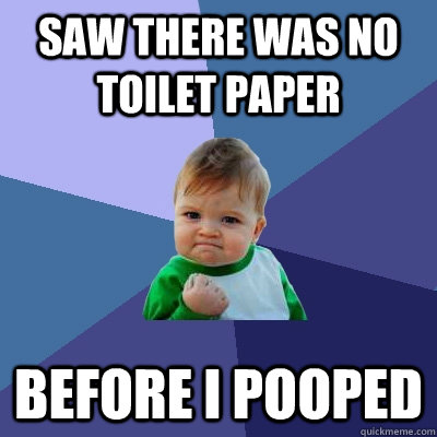 Saw there was no toilet paper before i pooped - Saw there was no toilet paper before i pooped  Success Kid