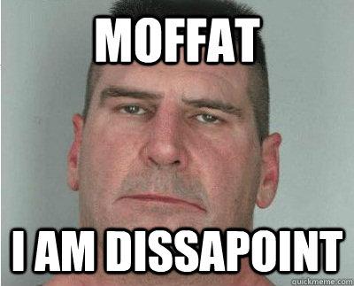 Moffat i am dissapoint - Moffat i am dissapoint  Dissapoint dad