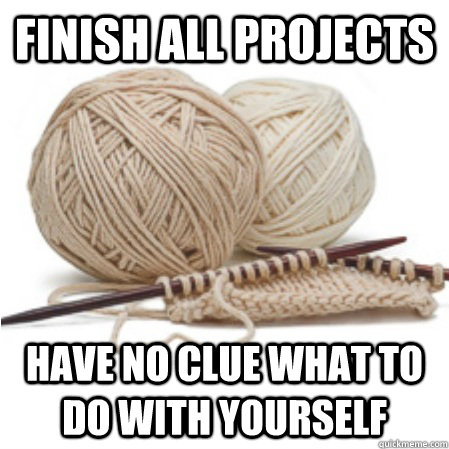 Finish all projects have No clue what to do with yourself