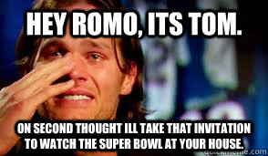 Hey Romo, its tom. On second thought ill take that invitation to watch the Super Bowl at your house.
