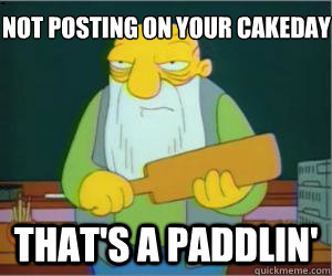 Not posting on your cakeday that's a paddlin'