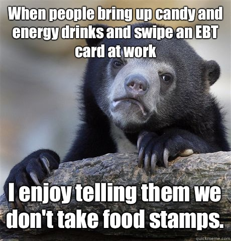 When people bring up candy and energy drinks and swipe an EBT card at work I enjoy telling them we don't take food stamps.  - When people bring up candy and energy drinks and swipe an EBT card at work I enjoy telling them we don't take food stamps.   Confession Bear